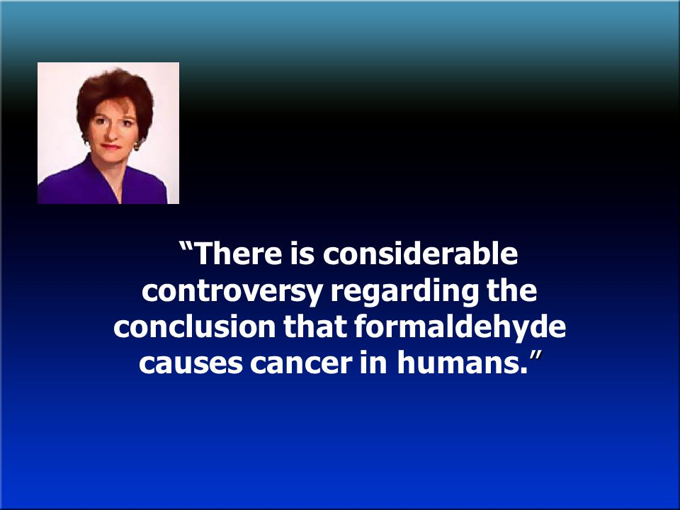 There is considerable controversy regarding the conclusion that formaldehyde causes cancer in humans.
