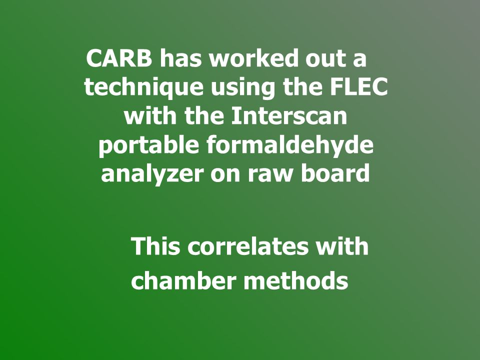 CARB has worked out a technique using the FLEC with the Interscan portable formaldehyde analyzer on raw board This correlates with chamber methods