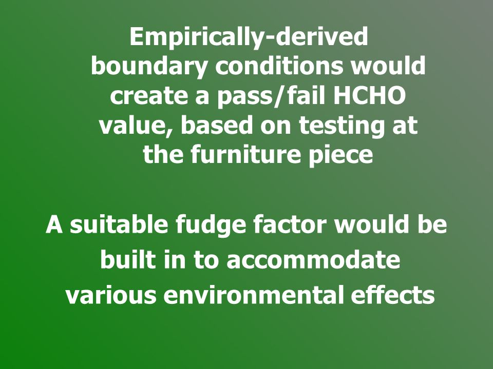 Empirically-derived boundary conditions would create a pass/fail HCHO value, based on testing at the furniture piece A suitable fudge factor would be