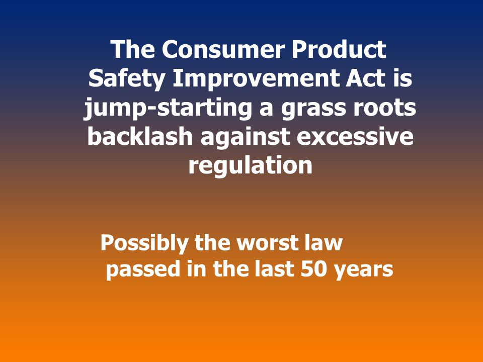 The Consumer Product Safety Improvement Act is jump-starting a grass roots backlash against excessive regulation Possibly the worst law passed in the
