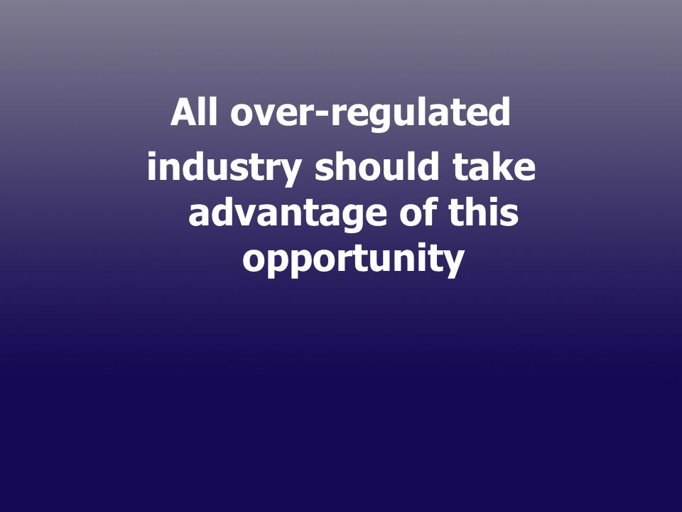 All over-regulated industry should take advantage of this opportunity