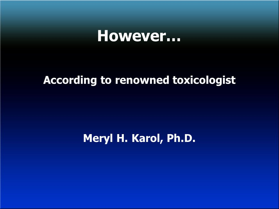 However… According to renowned toxicologist Meryl H. Karol, Ph.D.