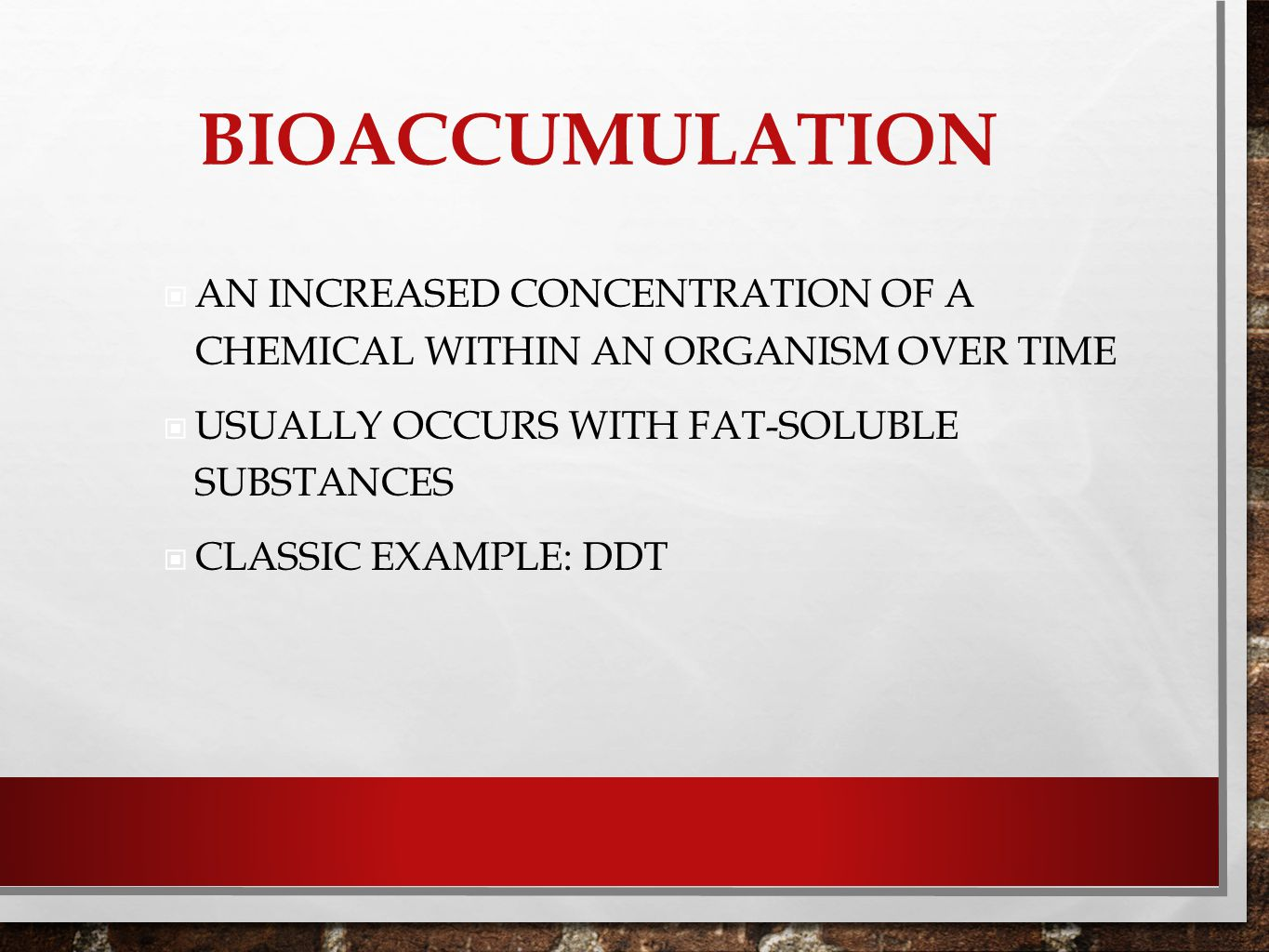 BIOACCUMULATION AN INCREASED CONCENTRATION OF A CHEMICAL WITHIN AN ORGANISM OVER TIME USUALLY OCCURS WITH FAT-SOLUBLE SUBSTANCES CLASSIC EXAMPLE: DDT