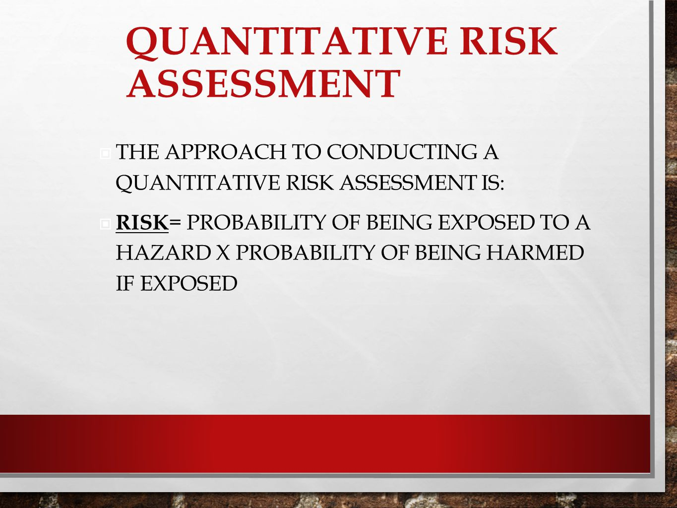 QUANTITATIVE RISK ASSESSMENT THE APPROACH TO CONDUCTING A QUANTITATIVE RISK ASSESSMENT IS: RISK = PROBABILITY OF BEING EXPOSED TO A HAZARD X PROBABILI