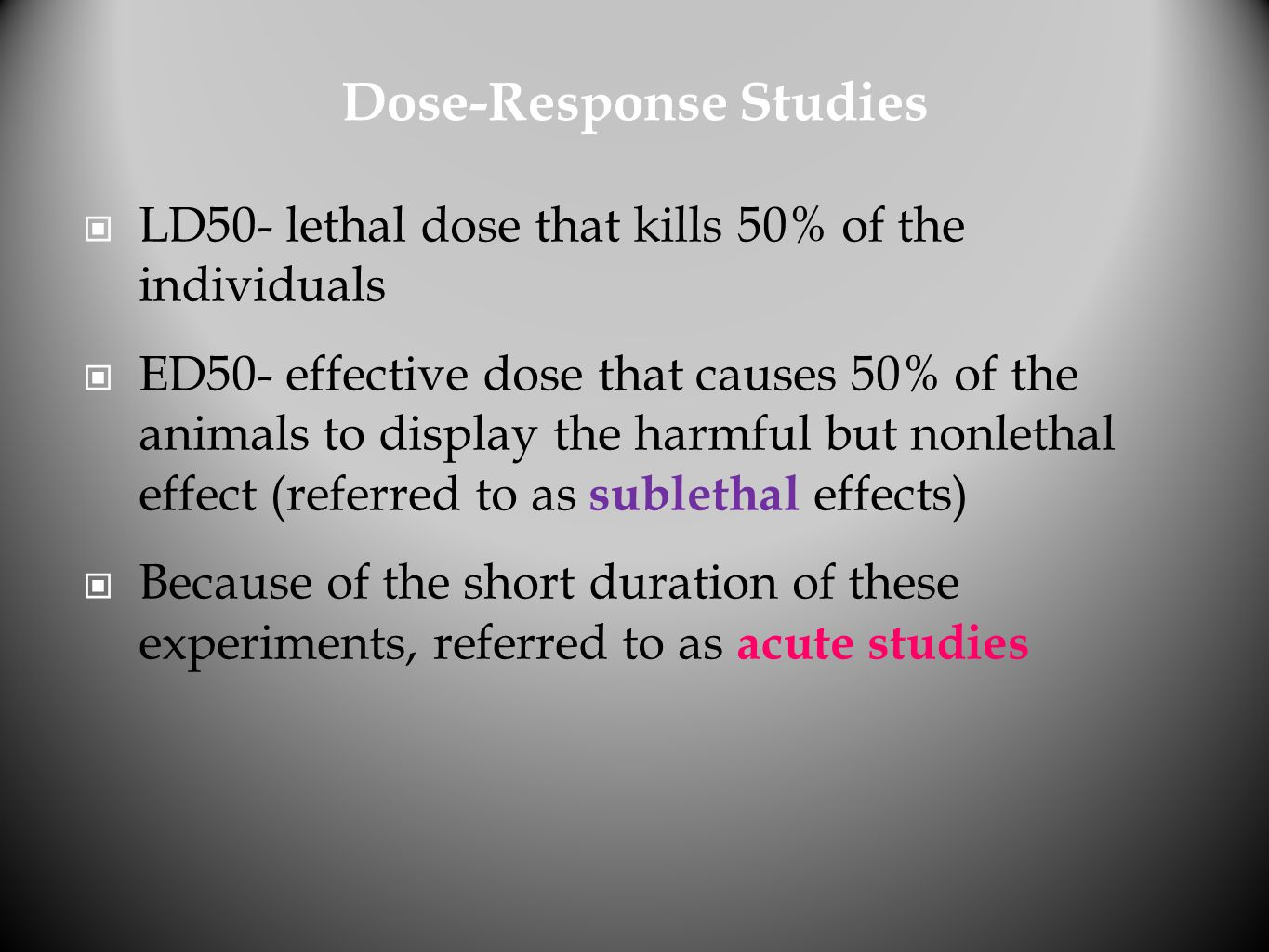 Dose-Response Studies LD50- lethal dose that kills 50% of the individuals ED50- effective dose that causes 50% of the animals to display the harmful b