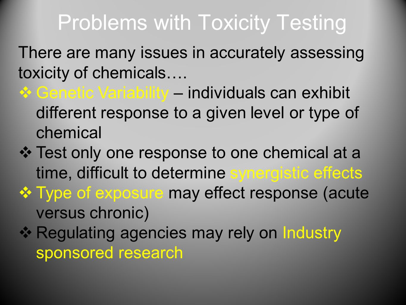 Problems with Toxicity Testing There are many issues in accurately assessing toxicity of chemicals….  Genetic Variability – individuals can exhibit d