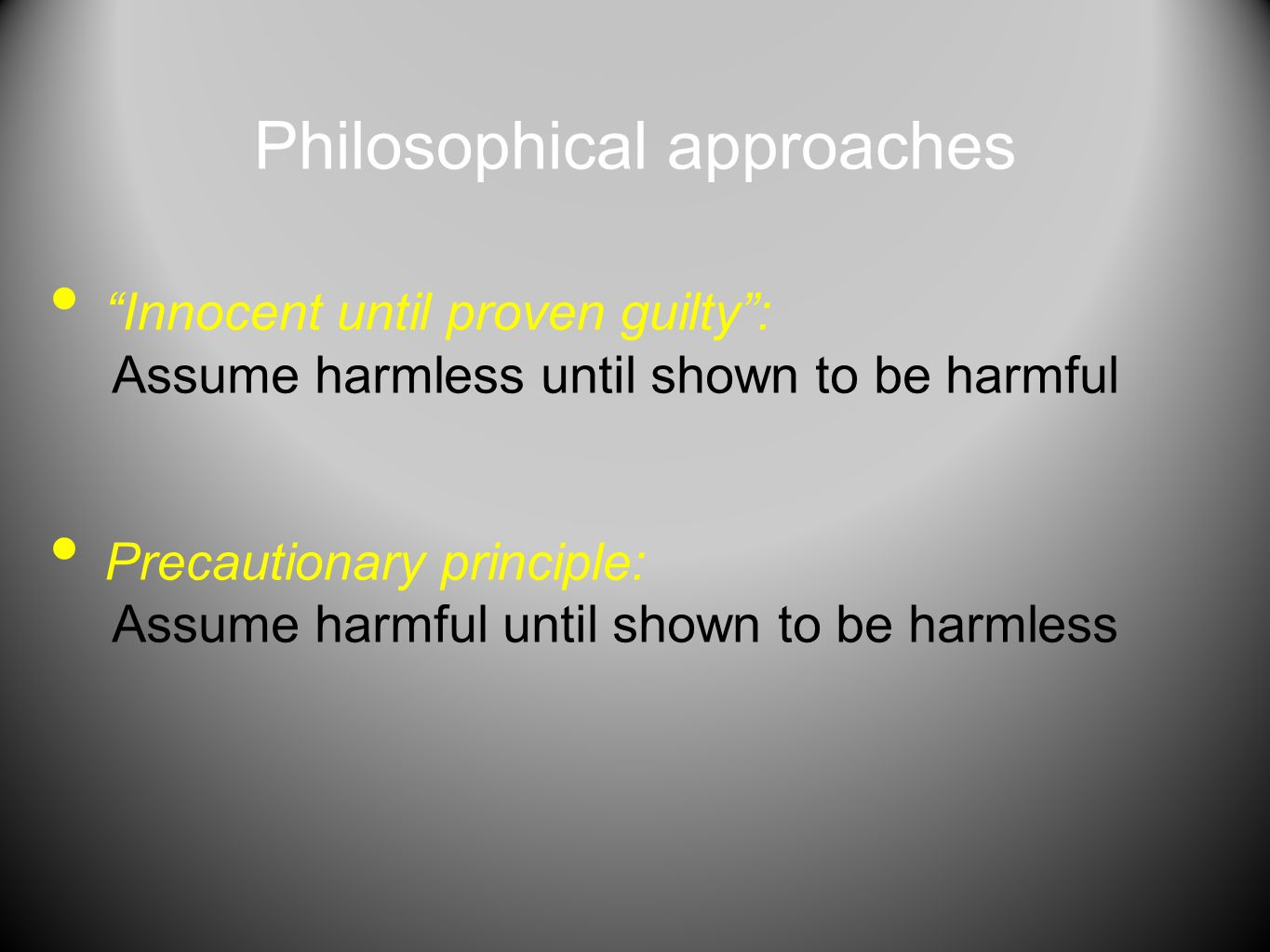 "Philosophical approaches ""Innocent until proven guilty"": Assume harmless until shown to be harmful Precautionary principle: Assume harmful until shown"