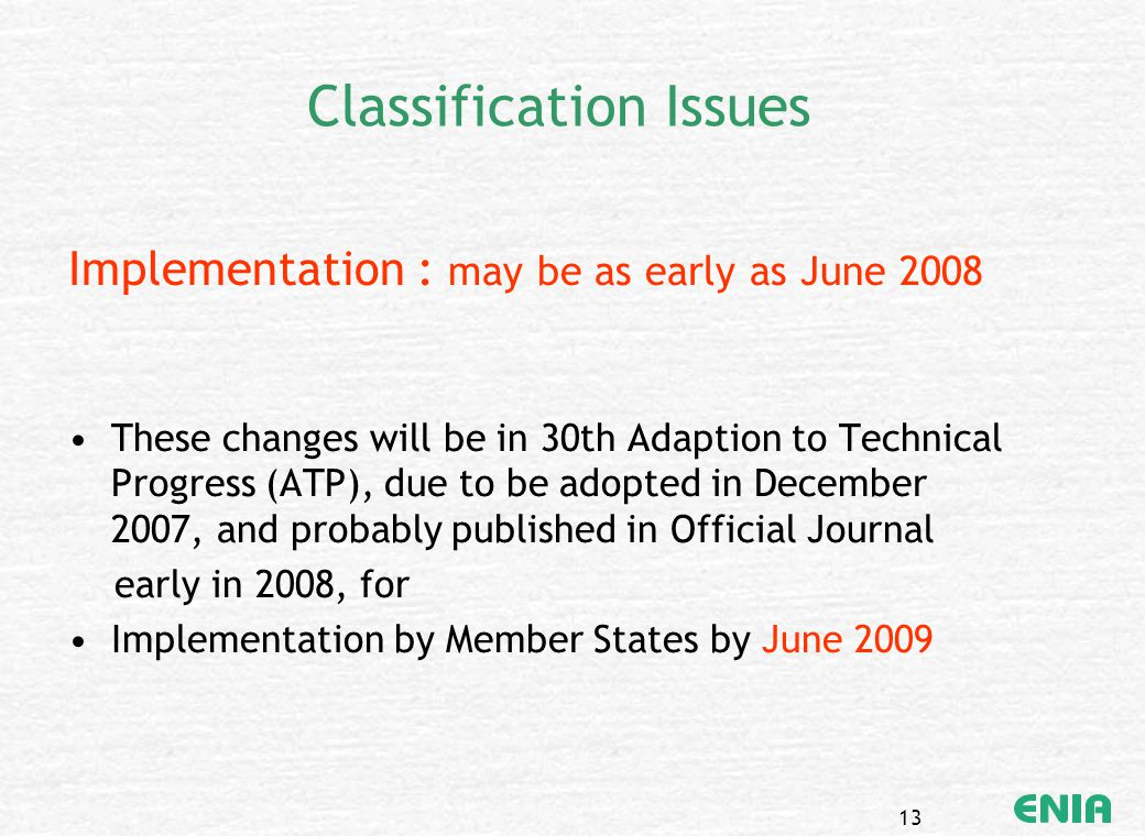 13 Classification Issues Implementation : may be as early as June 2008 These changes will be in 30th Adaption to Technical Progress (ATP), due to be a