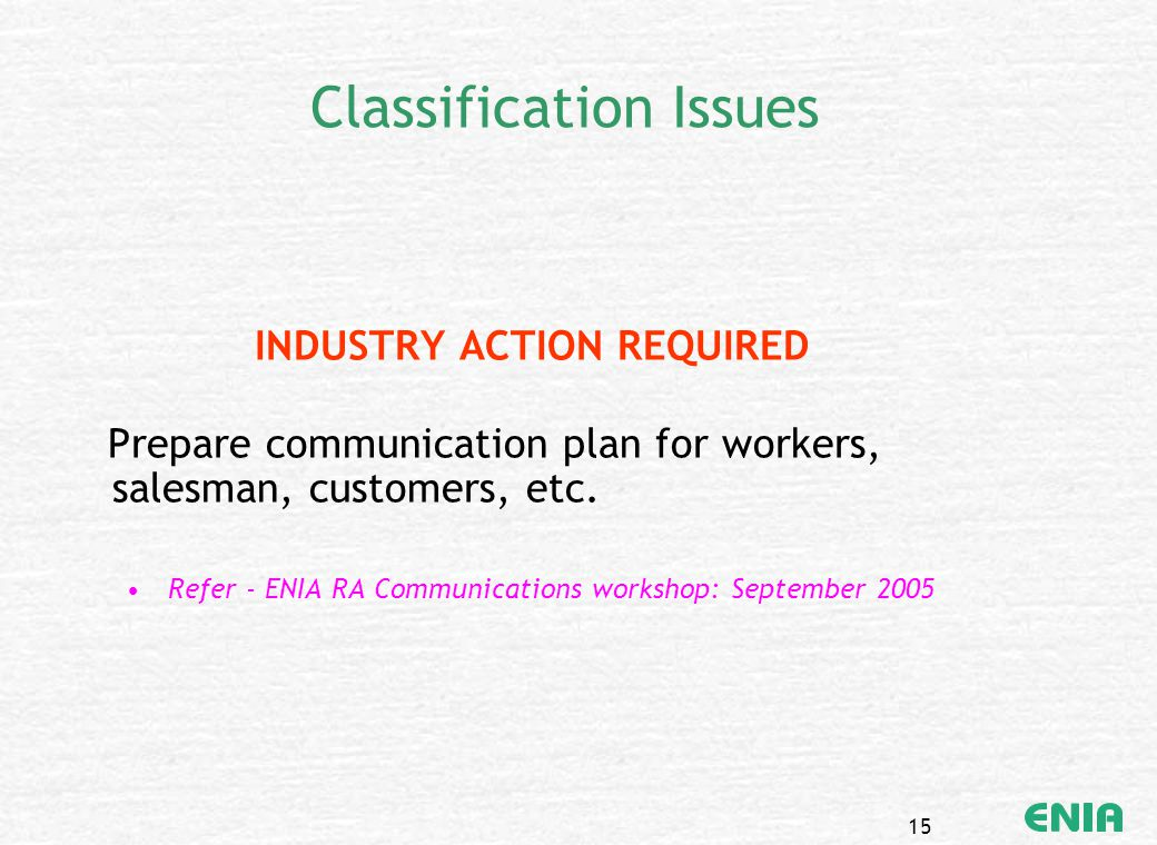 15 Classification Issues INDUSTRY ACTION REQUIRED Prepare communication plan for workers, salesman, customers, etc. Refer - ENIA RA Communications wor