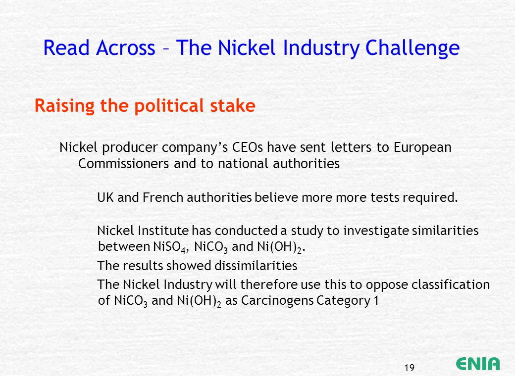 19 Read Across – The Nickel Industry Challenge Raising the political stake Nickel producer company's CEOs have sent letters to European Commissioners and to national authorities UK and French authorities believe more more tests required.