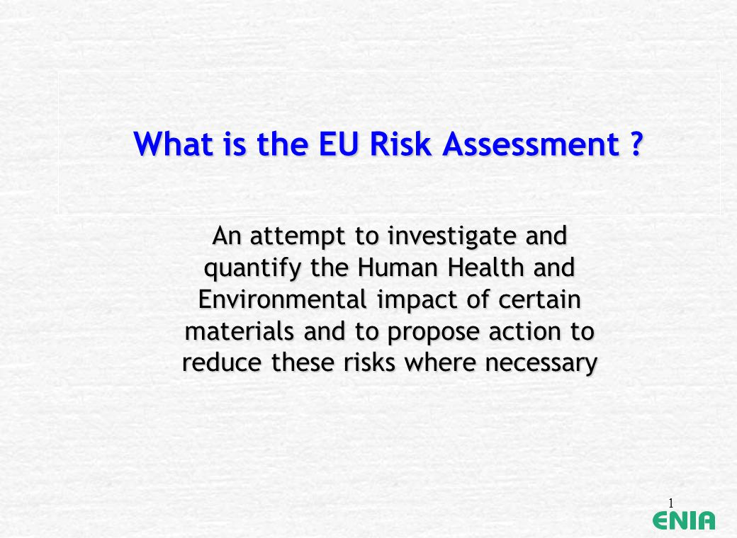 1 What is the EU Risk Assessment ? An attempt to investigate and quantify the Human Health and Environmental impact of certain materials and to propos
