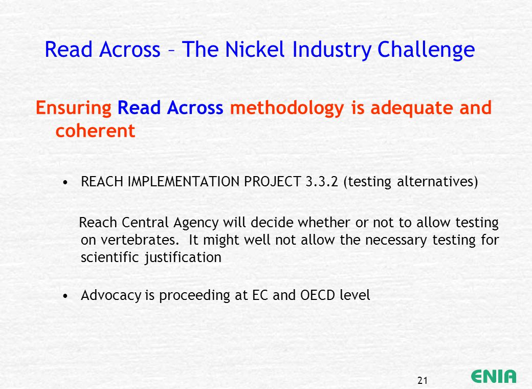 21 Read Across – The Nickel Industry Challenge Ensuring Read Across methodology is adequate and coherent REACH IMPLEMENTATION PROJECT 3.3.2 (testing a