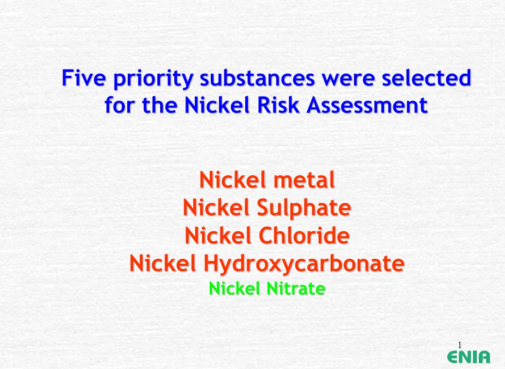 1 Five priority substances were selected for the Nickel Risk Assessment Nickel metal Nickel Sulphate Nickel Chloride Nickel Hydroxycarbonate Nickel Ni