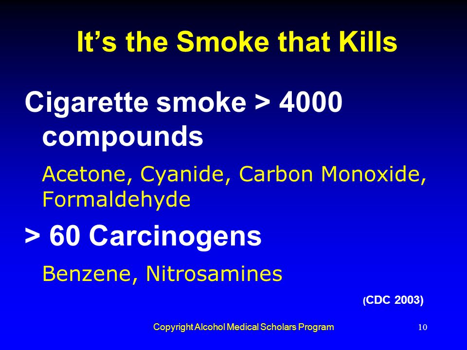 Copyright Alcohol Medical Scholars Program10 It's the Smoke that Kills Cigarette smoke > 4000 compounds Acetone, Cyanide, Carbon Monoxide, Formaldehyd