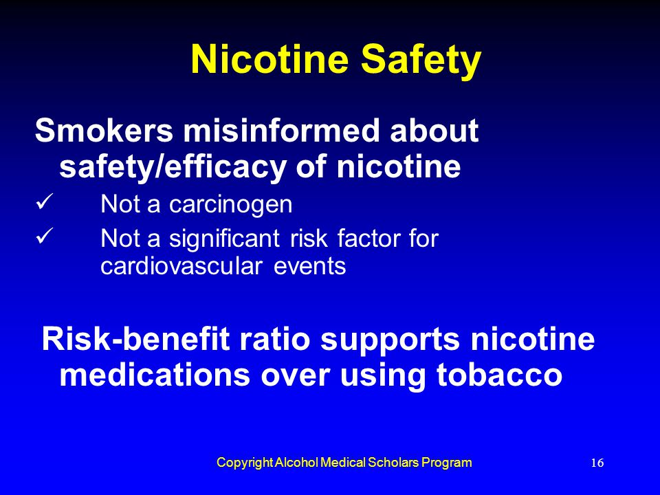 Copyright Alcohol Medical Scholars Program16 Nicotine Safety Smokers misinformed about safety/efficacy of nicotine Not a carcinogen Not a significant