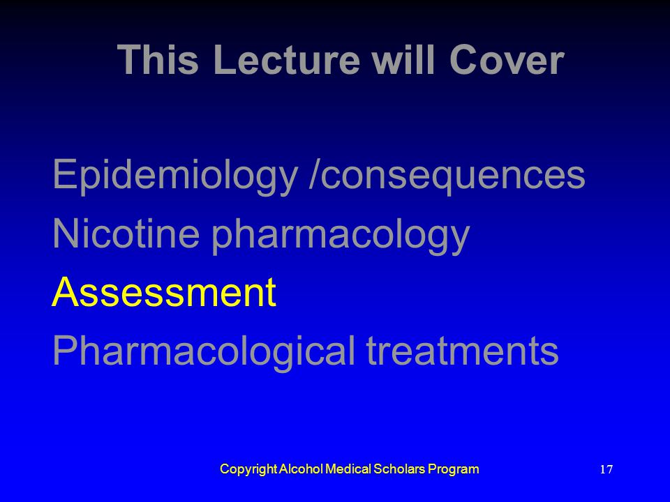 Copyright Alcohol Medical Scholars Program17 This Lecture will Cover Epidemiology /consequences Nicotine pharmacology Assessment Pharmacological treat