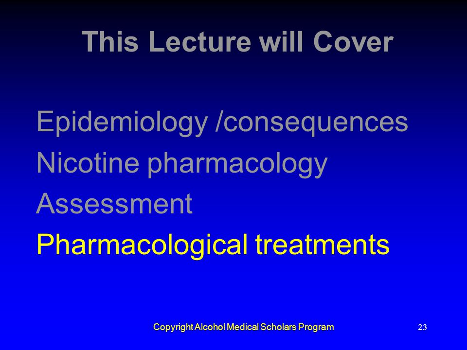 Copyright Alcohol Medical Scholars Program23 This Lecture will Cover Epidemiology /consequences Nicotine pharmacology Assessment Pharmacological treat
