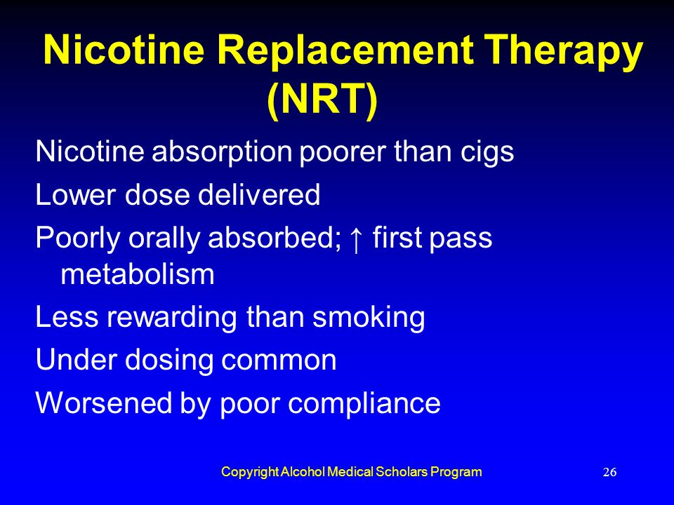 Copyright Alcohol Medical Scholars Program26 Nicotine Replacement Therapy (NRT) Nicotine absorption poorer than cigs Lower dose delivered Poorly orall