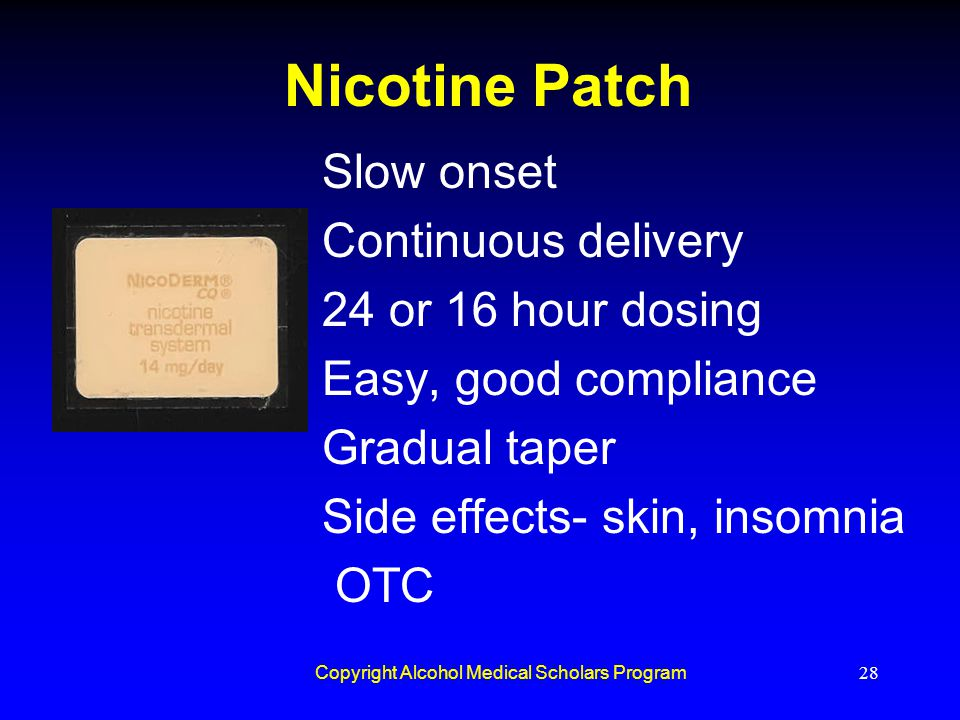 Copyright Alcohol Medical Scholars Program28 Nicotine Patch Slow onset Continuous delivery 24 or 16 hour dosing Easy, good compliance Gradual taper Si