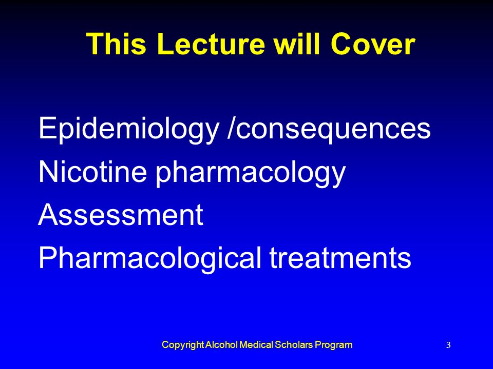Copyright Alcohol Medical Scholars Program3 This Lecture will Cover Epidemiology /consequences Nicotine pharmacology Assessment Pharmacological treatm