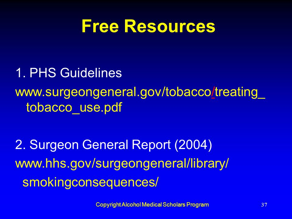 Copyright Alcohol Medical Scholars Program37 Free Resources 1. PHS Guidelines www.surgeongeneral.gov/tobacco/treating_ tobacco_use.pdf/ 2. Surgeon Gen