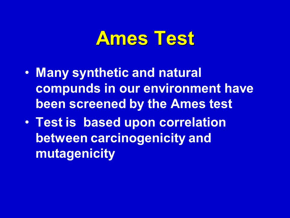 Ames Test Many synthetic and natural compunds in our environment have been screened by the Ames test Test is based upon correlation between carcinogenicity and mutagenicity