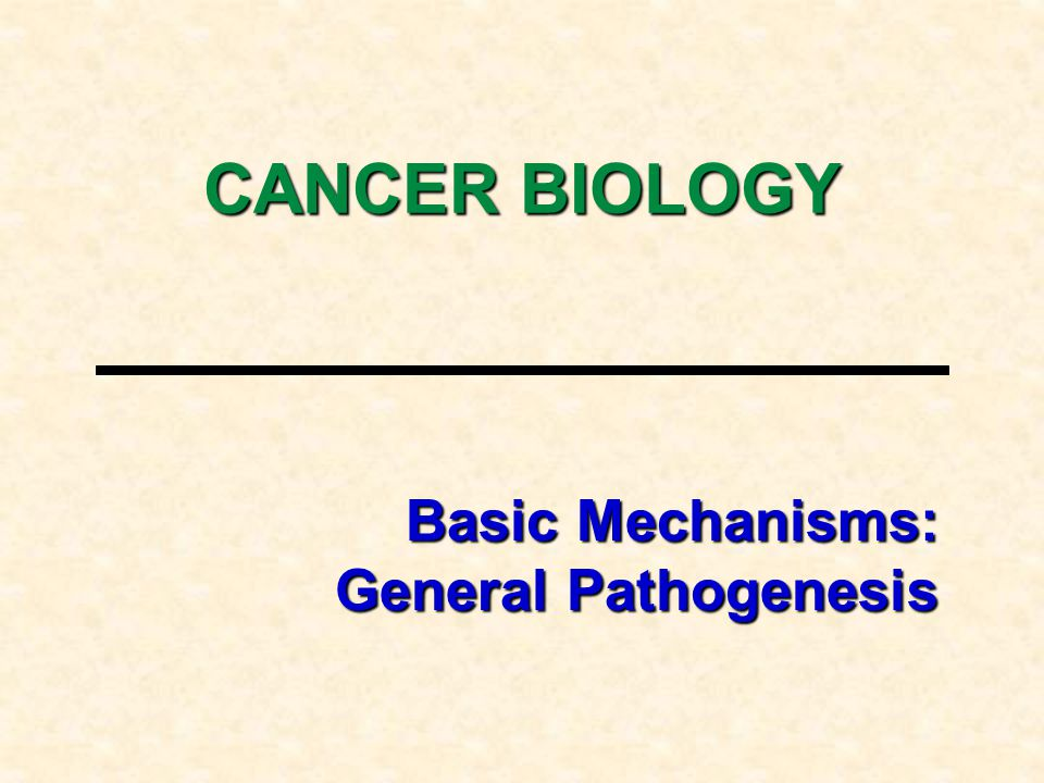 Basic Mechanisms: General Pathogenesis CANCER BIOLOGY