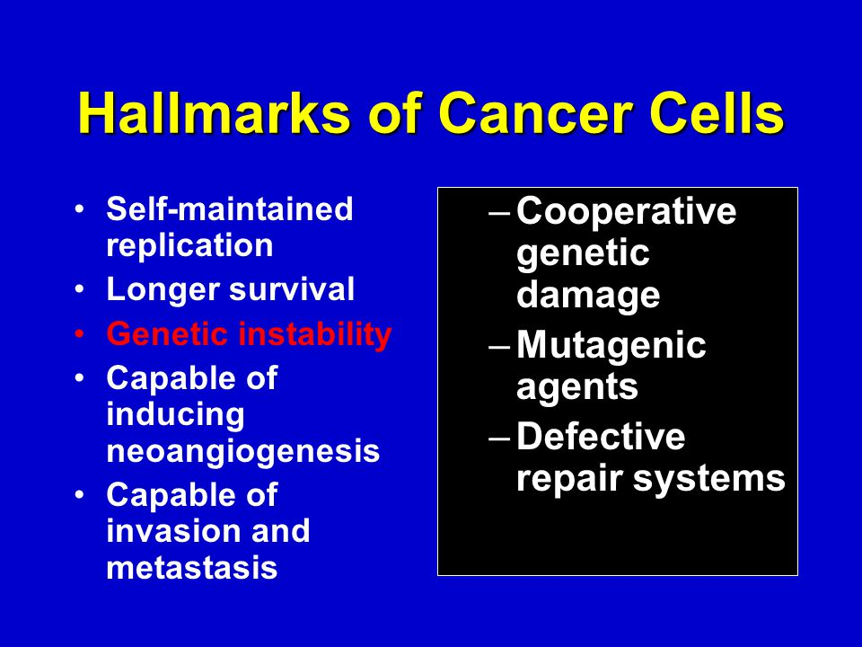 Hallmarks of Cancer Cells Self-maintained replication Longer survival Genetic instability Capable of inducing neoangiogenesis Capable of invasion and metastasis –Cooperative genetic damage –Mutagenic agents –Defective repair systems