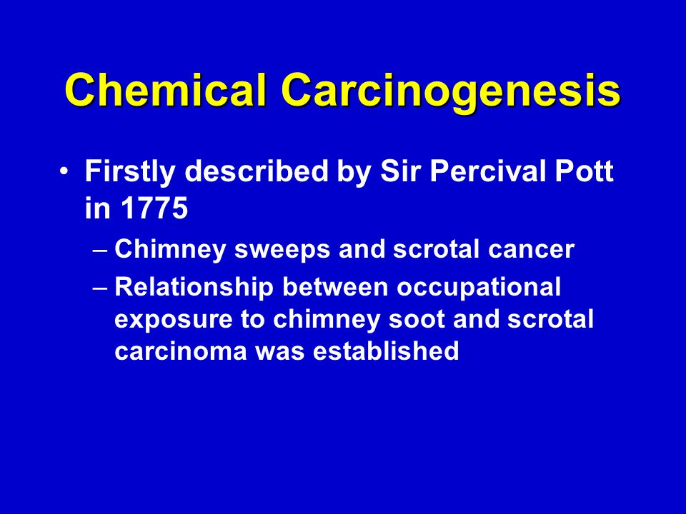 Chemical Carcinogenesis Firstly described by Sir Percival Pott in 1775 –Chimney sweeps and scrotal cancer –Relationship between occupational exposure to chimney soot and scrotal carcinoma was established