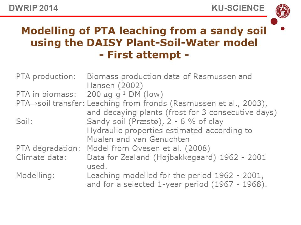 Modelling of PTA leaching from a sandy soil using the DAISY Plant-Soil-Water model - First attempt - PTA production: Biomass production data of Rasmussen and Hansen (2002) PTA in biomass: 200 g g -1 DM (low) PTAsoil transfer:Leaching from fronds (Rasmussen et al., 2003), and decaying plants (frost for 3 consecutive days) Soil: Sandy soil (Præstø), 2 - 6 % of clay Hydraulic properties estimated according to Mualen and van Genuchten PTA degradation: Model from Ovesen et al.
