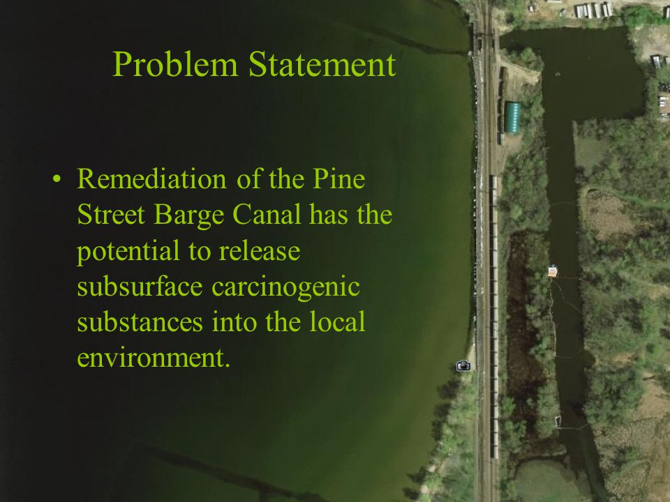 Problem Statement Remediation of the Pine Street Barge Canal has the potential to release subsurface carcinogenic substances into the local environment.