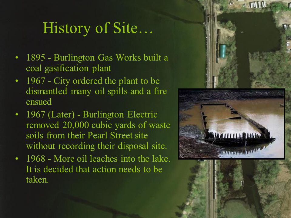 History of Site… 1895 - Burlington Gas Works built a coal gasification plant 1967 - City ordered the plant to be dismantled many oil spills and a fire ensued 1967 (Later) - Burlington Electric removed 20,000 cubic yards of waste soils from their Pearl Street site without recording their disposal site.