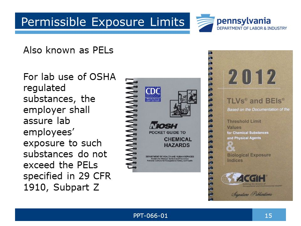 Permissible Exposure Limits Also known as PELs For lab use of OSHA regulated substances, the employer shall assure lab employees' exposure to such substances do not exceed the PELs specified in 29 CFR 1910, Subpart Z 15PPT-066-01