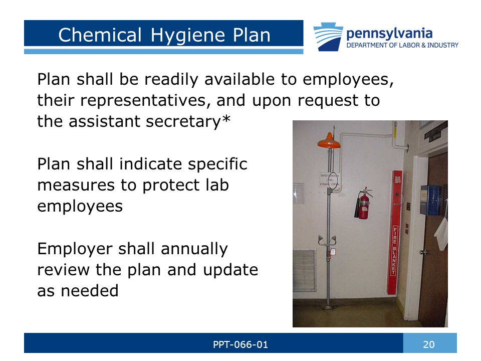 Chemical Hygiene Plan Plan shall be readily available to employees, their representatives, and upon request to the assistant secretary* Plan shall indicate specific measures to protect lab employees Employer shall annually review the plan and update as needed 20PPT-066-01