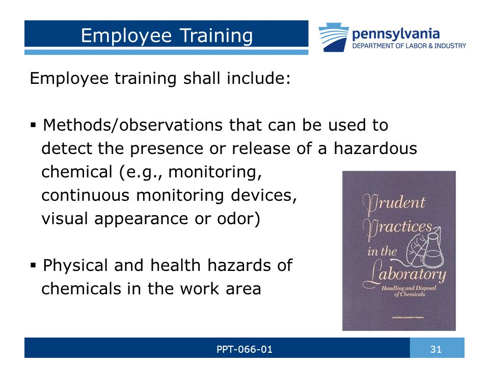 Employee Training Employee training shall include:  Methods/observations that can be used to detect the presence or release of a hazardous chemical (e.g., monitoring, continuous monitoring devices, visual appearance or odor)  Physical and health hazards of chemicals in the work area 31PPT-066-01