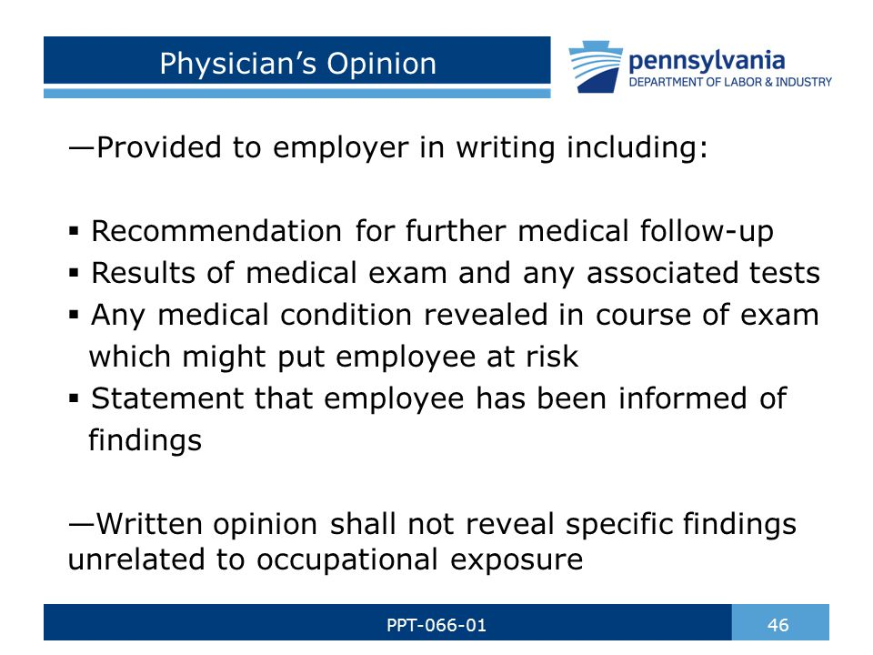 Physician's Opinion —Provided to employer in writing including:  Recommendation for further medical follow-up  Results of medical exam and any associated tests  Any medical condition revealed in course of exam which might put employee at risk  Statement that employee has been informed of findings —Written opinion shall not reveal specific findings unrelated to occupational exposure 46PPT-066-01