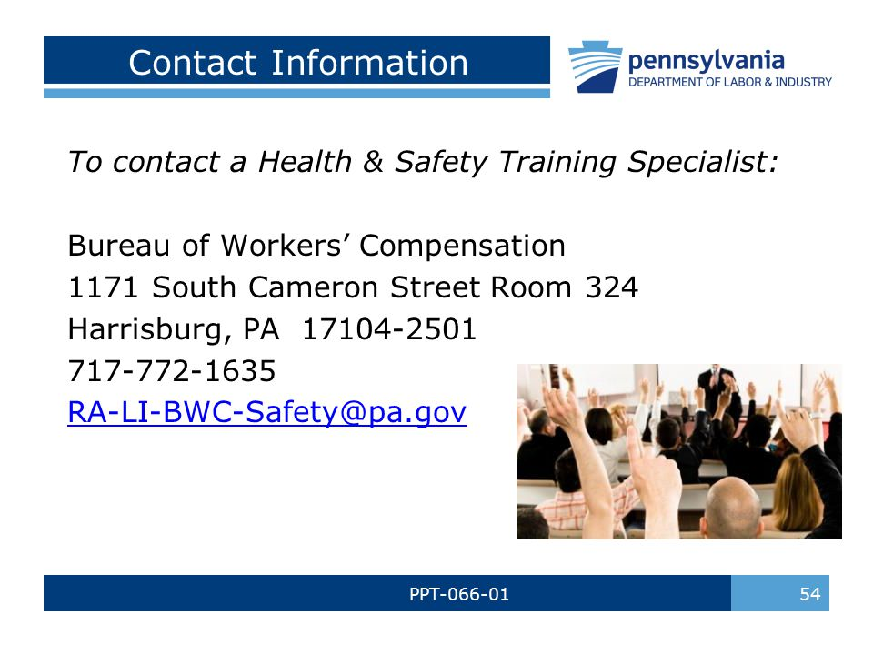 54 To contact a Health & Safety Training Specialist: Bureau of Workers' Compensation 1171 South Cameron Street Room 324 Harrisburg, PA 17104-2501 717-772-1635 RA-LI-BWC-Safety@pa.gov Contact Information