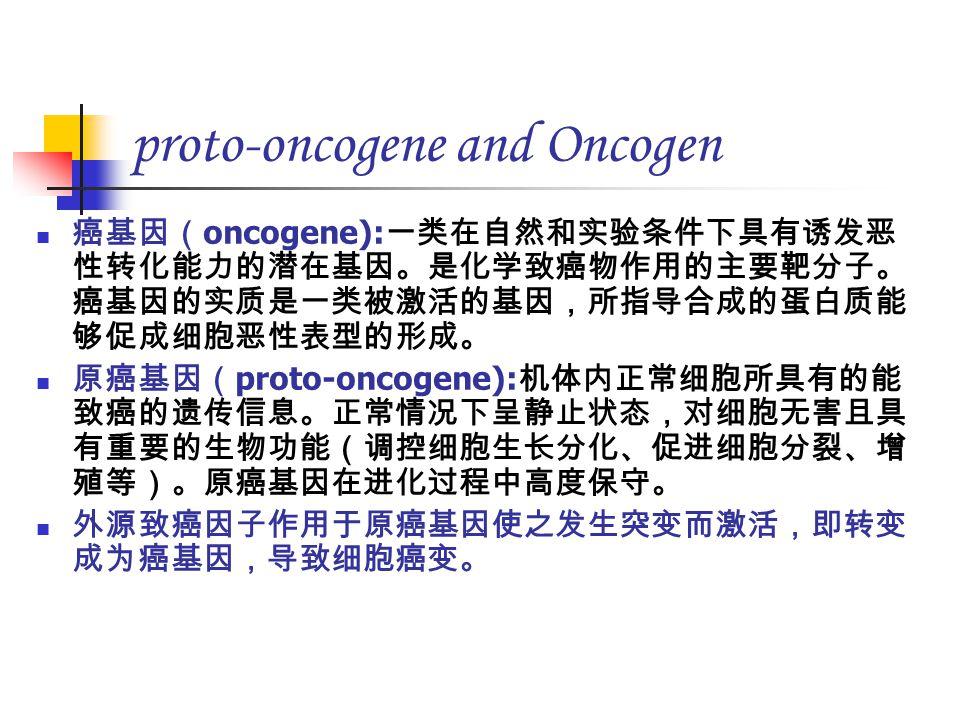 proto-oncogene and Oncogen 癌基因( oncogene): 一类在自然和实验条件下具有诱发恶 性转化能力的潜在基因。是化学致癌物作用的主要靶分子。 癌基因的实质是一类被激活的基因,所指导合成的蛋白质能 够促成细胞恶性表型的形成。 原癌基因( proto-oncogene): 机体内正常细胞所具有的能 致癌的遗传信息。正常情况下呈静止状态,对细胞无害且具 有重要的生物功能(调控细胞生长分化、促进细胞分裂、增 殖等)。原癌基因在进化过程中高度保守。 外源致癌因子作用于原癌基因使之发生突变而激活,即转变 成为癌基因,导致细胞癌变。