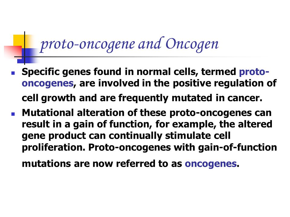 proto-oncogene and Oncogen Specific genes found in normal cells, termed proto- oncogenes, are involved in the positive regulation of cell growth and are frequently mutated in cancer.