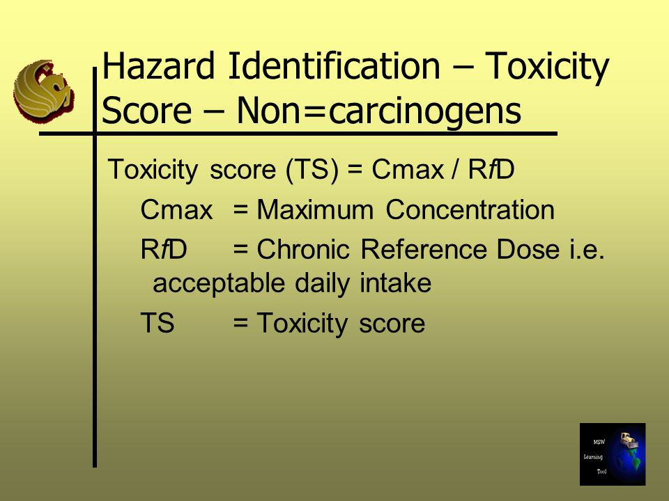 Hazard Identification – Toxicity Score – Non=carcinogens Toxicity score (TS) = Cmax / RfD Cmax = Maximum Concentration RfD = Chronic Reference Dose i.