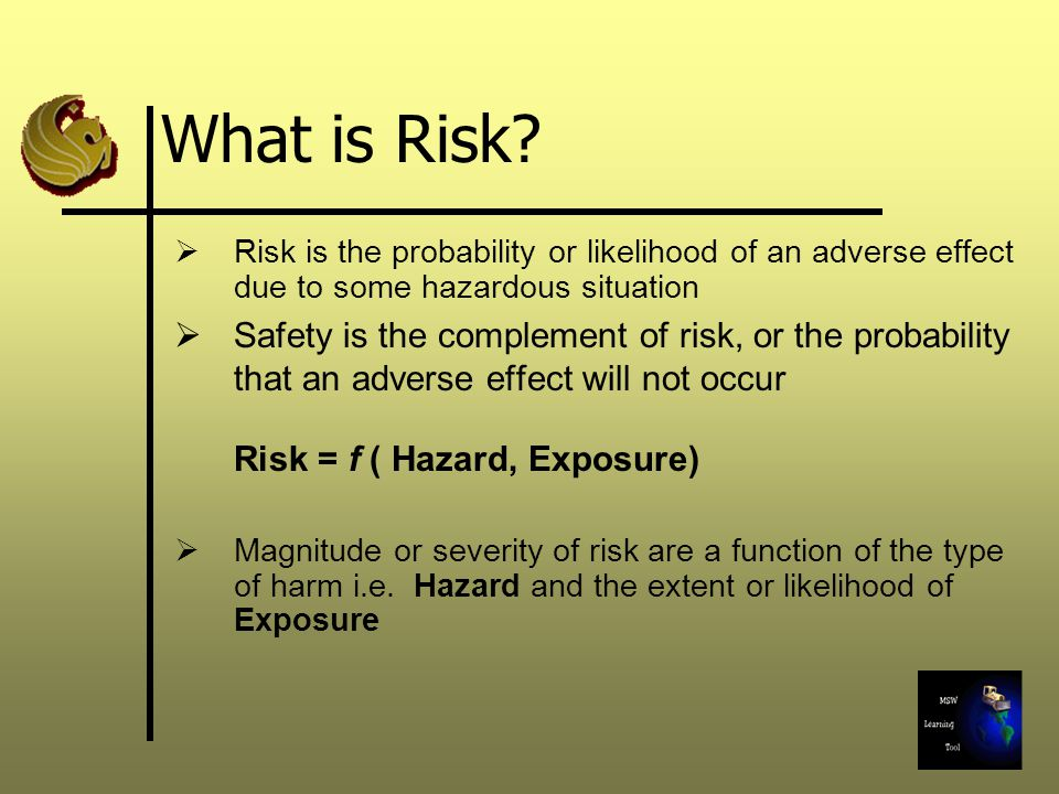 What is Risk?  Risk is the probability or likelihood of an adverse effect due to some hazardous situation  Safety is the complement of risk, or the