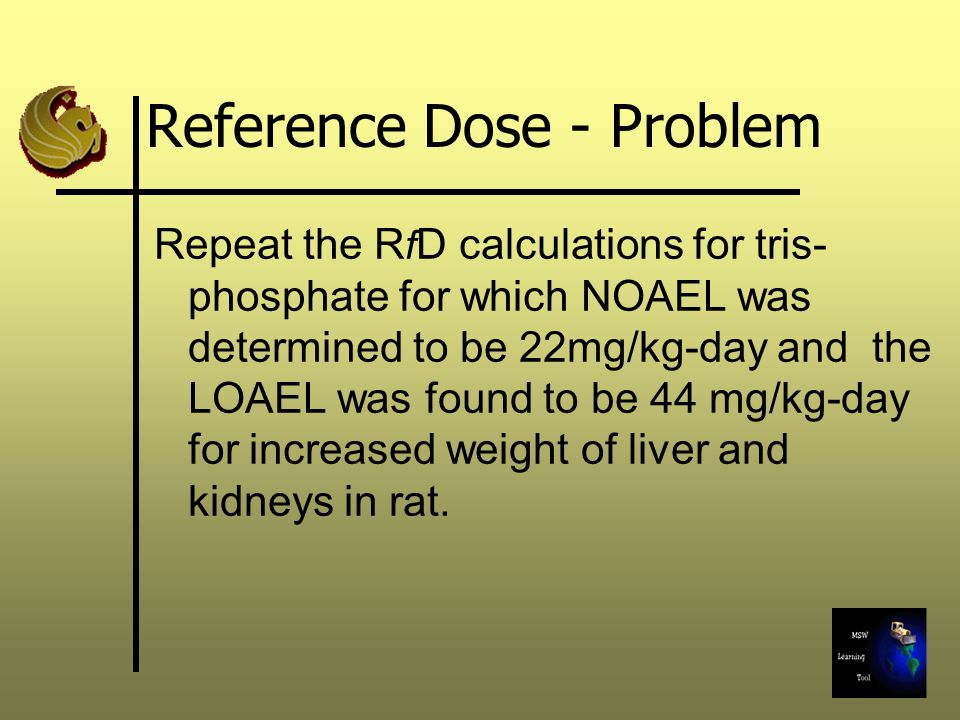Reference Dose - Problem Repeat the R f D calculations for tris- phosphate for which NOAEL was determined to be 22mg/kg-day and the LOAEL was found to
