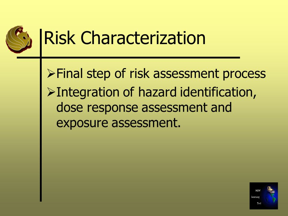 Risk Characterization  Final step of risk assessment process  Integration of hazard identification, dose response assessment and exposure assessment