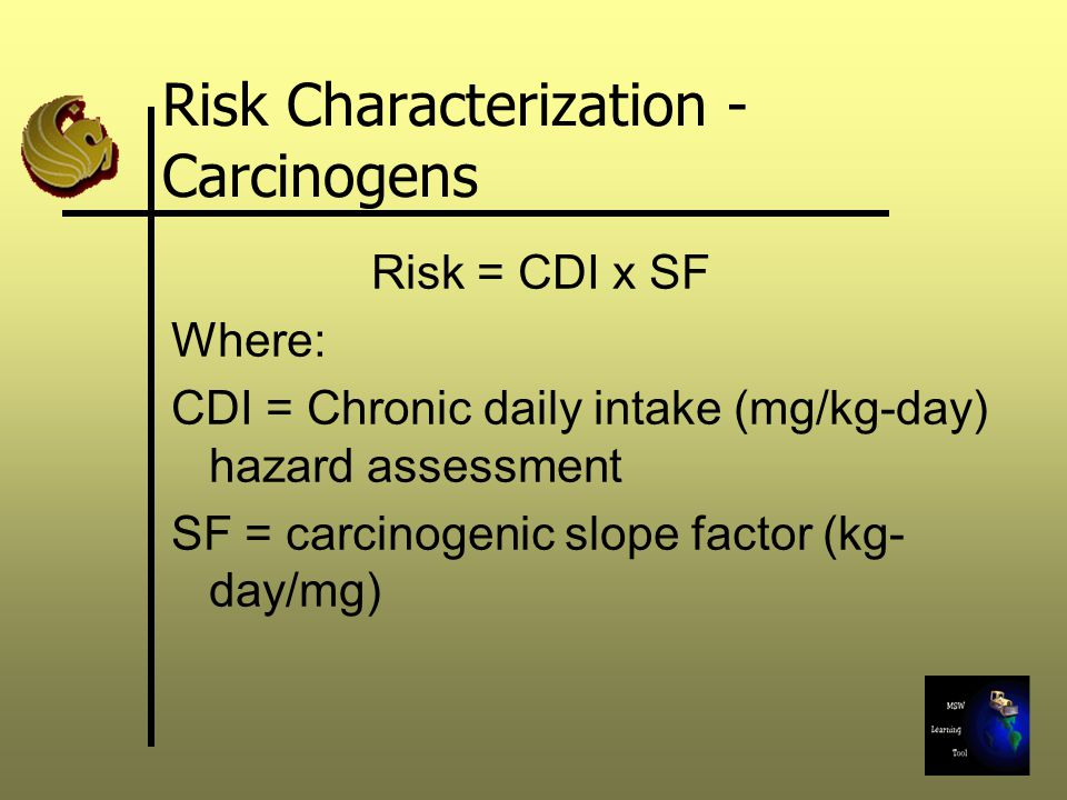 Risk Characterization - Carcinogens Risk = CDI x SF Where: CDI = Chronic daily intake (mg/kg-day) hazard assessment SF = carcinogenic slope factor (kg
