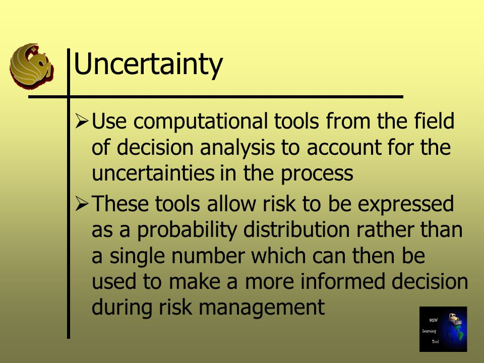 Uncertainty  Use computational tools from the field of decision analysis to account for the uncertainties in the process  These tools allow risk to