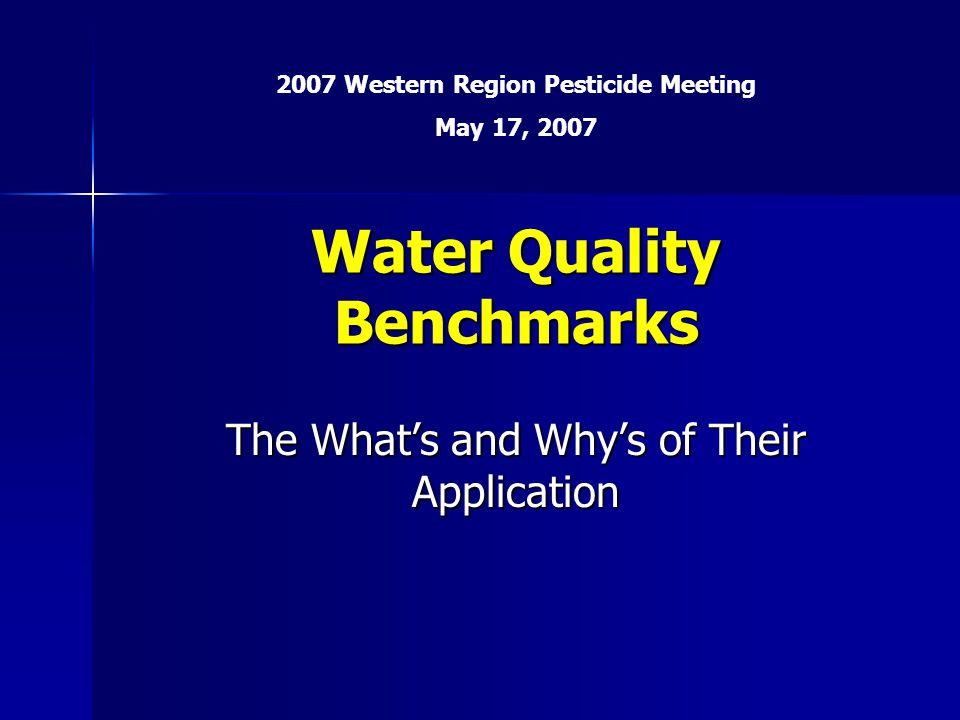Water Quality Benchmarks The What's and Why's of Their Application 2007 Western Region Pesticide Meeting May 17, 2007