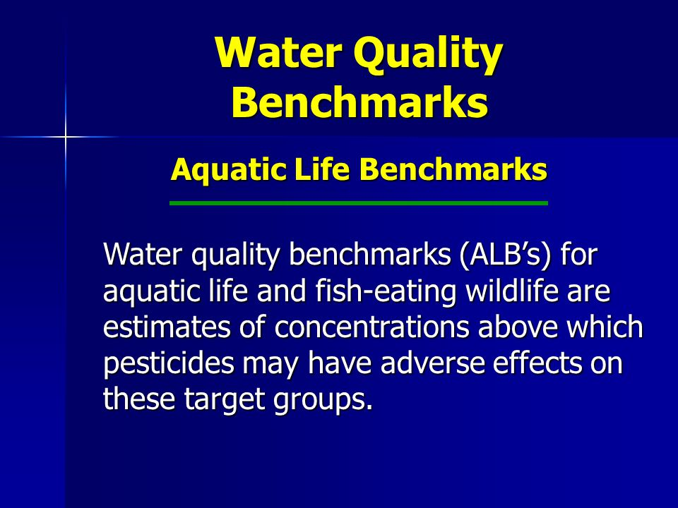 Water Quality Benchmarks Aquatic Life Benchmarks Water quality benchmarks (ALB's) for aquatic life and fish-eating wildlife are estimates of concentrations above which pesticides may have adverse effects on these target groups.