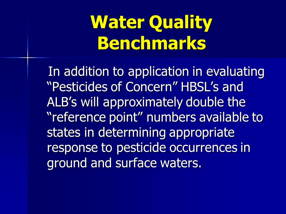 Water Quality Benchmarks In addition to application in evaluating Pesticides of Concern HBSL's and ALB's will approximately double the reference point numbers available to states in determining appropriate response to pesticide occurrences in ground and surface waters.