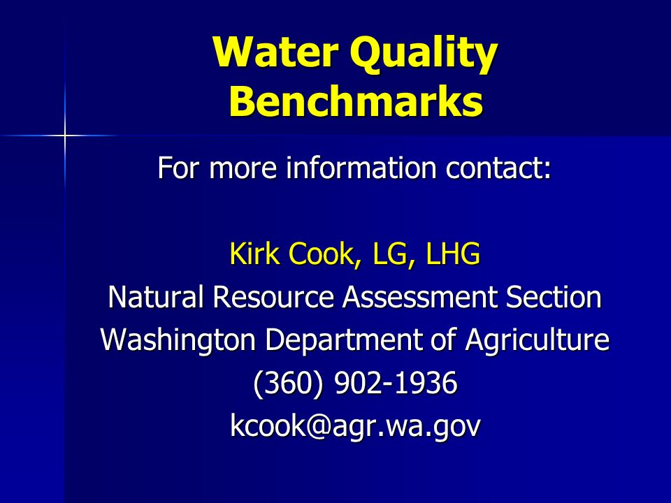 Water Quality Benchmarks For more information contact: Kirk Cook, LG, LHG Natural Resource Assessment Section Washington Department of Agriculture (360) 902-1936 kcook@agr.wa.gov
