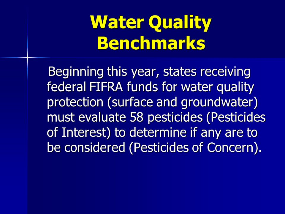 Water Quality Benchmarks 58 total pesticides on the list 27 of which have established MCL's or HAL's